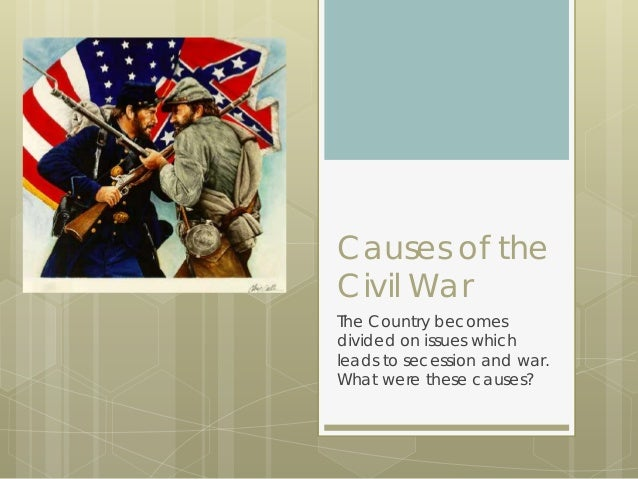 Causes of the Civil War The Country becomes divided on issues which leads to secession and war. What were these causes?