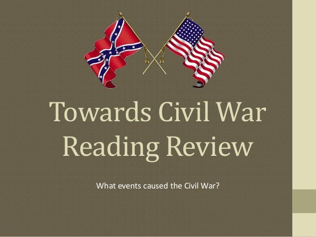 Towards Civil War Reading Review What events caused the Civil War?