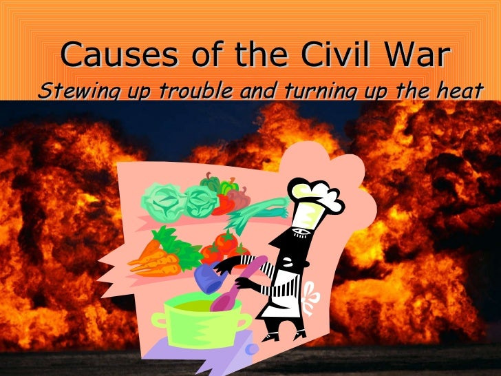 Causes of the Civil War Stewing up trouble and turning up the heat
