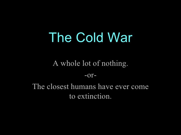 The Cold War A whole lot of nothing. -or- The closest humans have ever come to extinction.