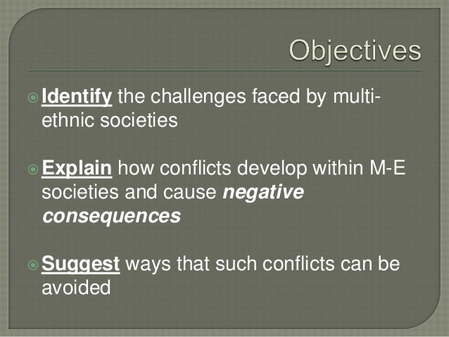 Identify the challenges faced by multi- ethnic societies Explain how conflicts develop within M-E societies and cause ne...