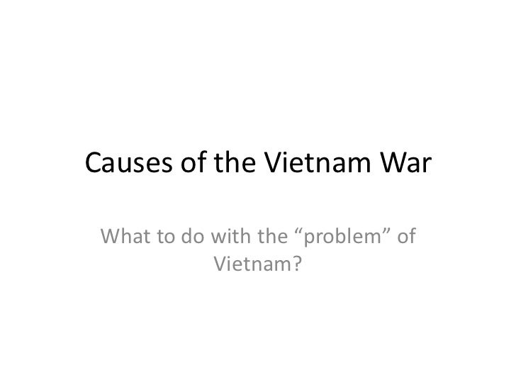 """Causes of the Vietnam War<br />What to do with the """"problem"""" of Vietnam?<br />"""