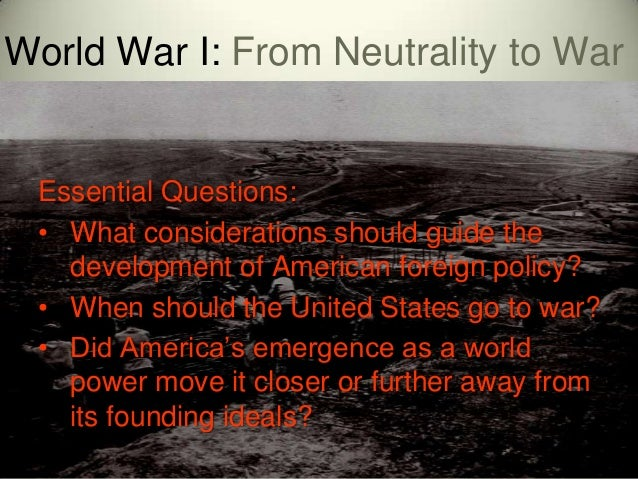 World War I: From Neutrality to War Essential Questions: • What considerations should guide the   development of American ...