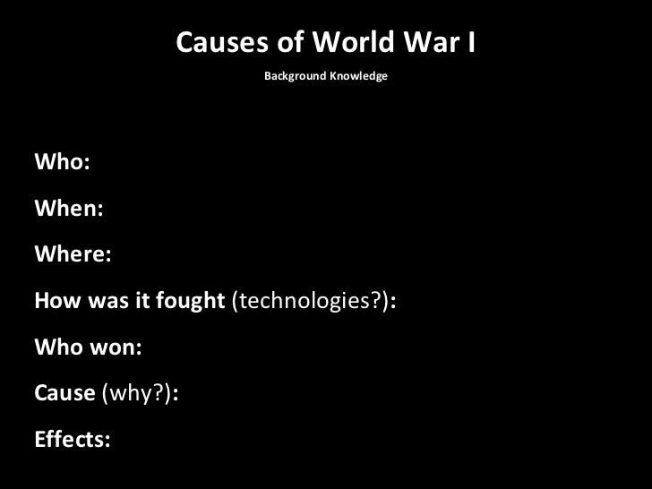 Causes of World War I Background Knowledge Who: When: Where: How was it fought  (technologies?) : Who won: Cause  (why?) :...