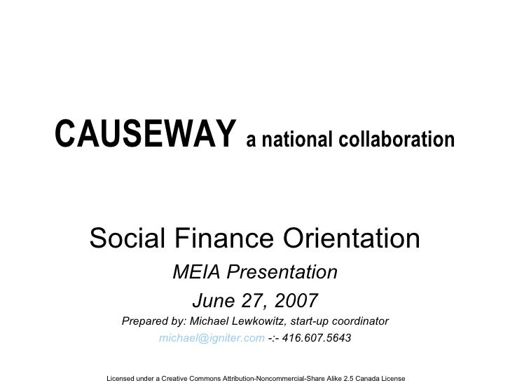 CAUSEWAY  a national collaboration Social Finance Orientation MEIA Presentation June 27, 2007 Prepared by: Michael Lewkowi...