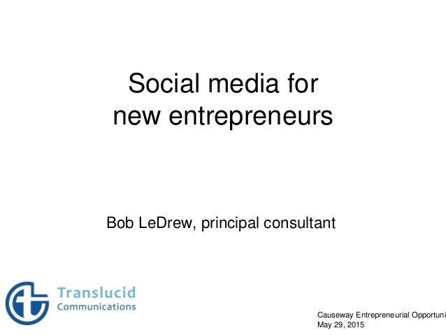 Social media for new entrepreneurs Bob LeDrew, principal consultant Causeway Entrepreneurial Opportuni May 29, 2015