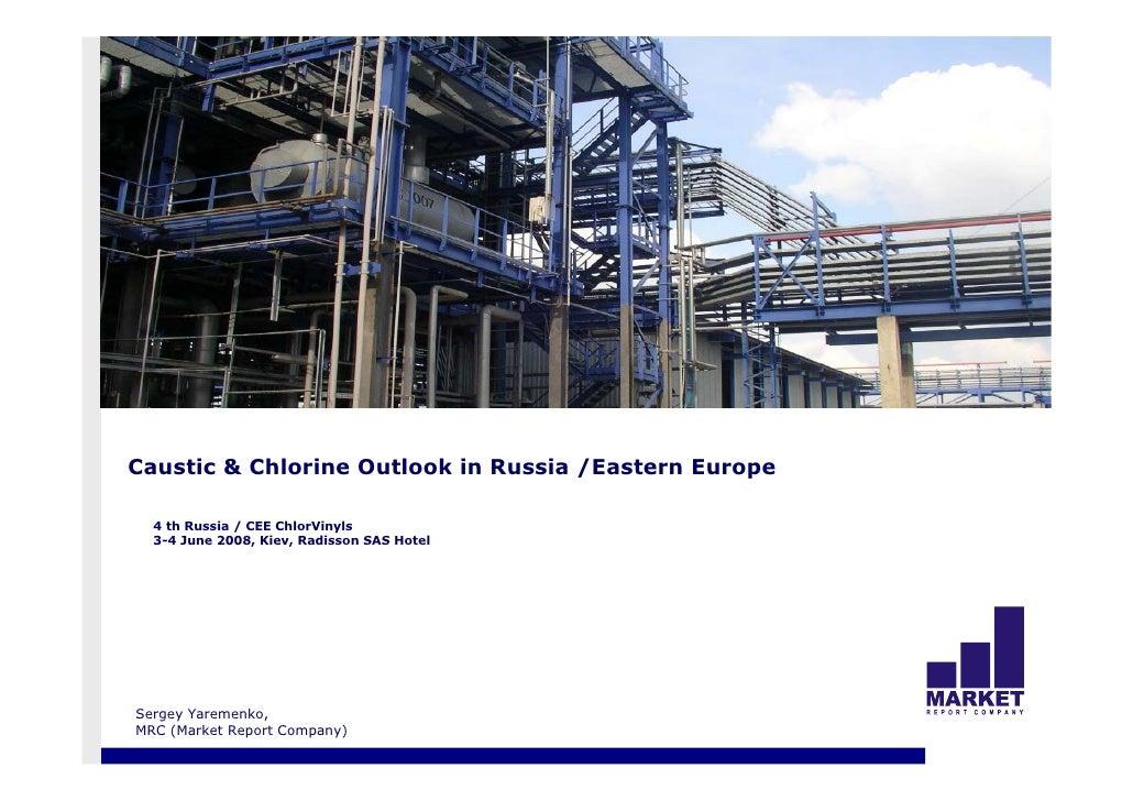 Caustic & Chlorine Outlook in Russia /Eastern Europe    4 th Russia / CEE ChlorVinyls   3-4 June 2008, Kiev, Radisson SAS ...