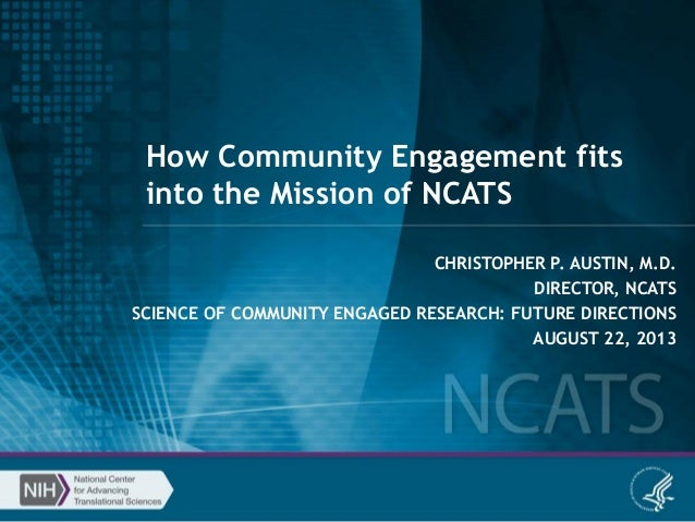 How Community Engagement fits into the Mission of NCATS CHRISTOPHER P. AUSTIN, M.D. DIRECTOR, NCATS SCIENCE OF COMMUNITY E...