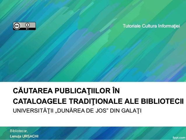 """Tutoriale Cultura Informaţiei  CĂUTAREA PUBLICAŢIILOR ÎN CATALOAGELE TRADIŢIONALE ALE BIBLIOTECII UNIVERSITĂŢII """"DUNĂREA D..."""