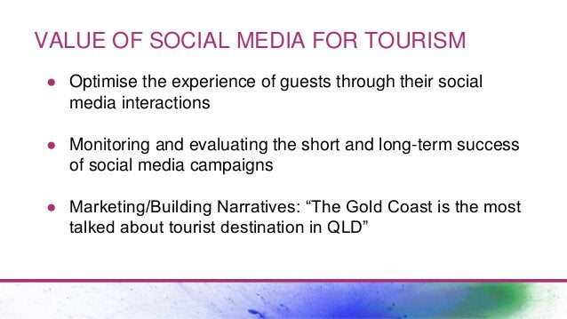 VALUE OF SOCIAL MEDIA FOR TOURISM ● Optimise the experience of guests through their social media interactions ● Monitoring...