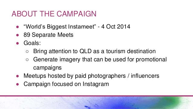 """ABOUT THE CAMPAIGN ● """"World's Biggest Instameet"""" - 4 Oct 2014 ● 89 Separate Meets ● Goals: ○ Bring attention to QLD as a t..."""