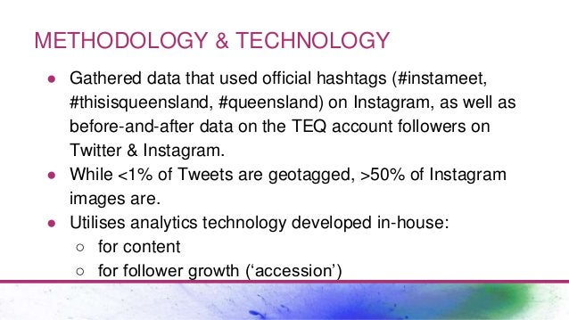 METHODOLOGY & TECHNOLOGY ● Gathered data that used official hashtags (#instameet, #thisisqueensland, #queensland) on Insta...