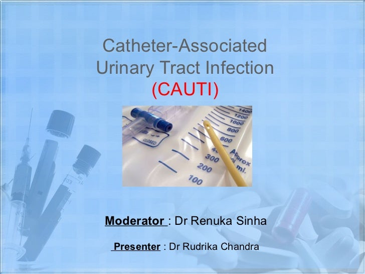 Catheter-AssociatedUrinary Tract Infection       (CAUTI) Moderator : Dr Renuka Sinha  Presenter : Dr Rudrika Chandra