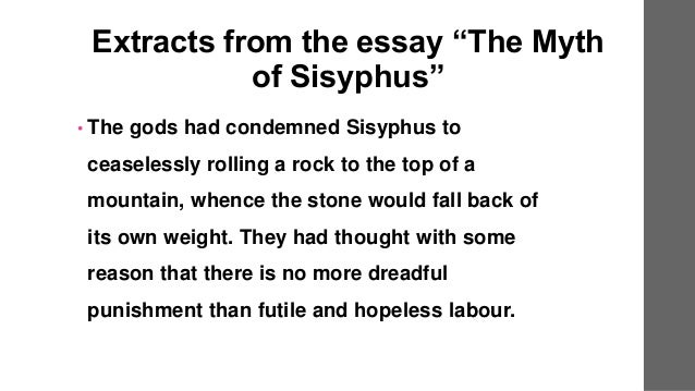 sisyphus essay The essay concludes, the struggle itself [] is enough to fill a man's heart one must imagine sisyphus happy the work can be seen in relation to other absurdist works by camus: the novel the stranger (1942), the plays the misunderstanding (1942) and caligula (1944), and especially the essay the rebel (1951.