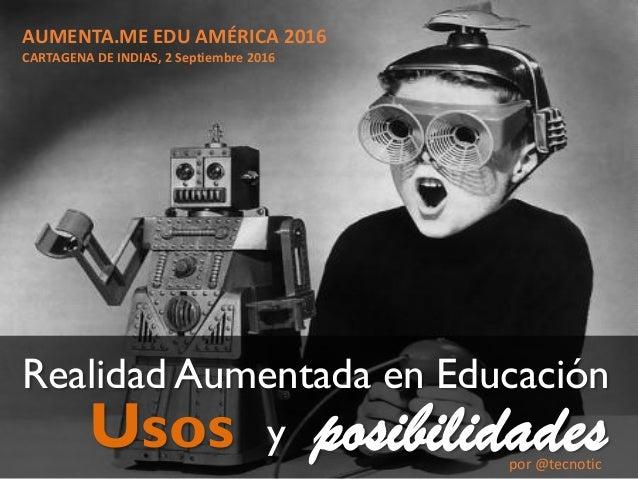 Usos Realidad Aumentada en Educación posibilidadesy AUMENTA.ME EDU AMÉRICA 2016 CARTAGENA DE INDIAS, 2 Septiembre 2016 por...