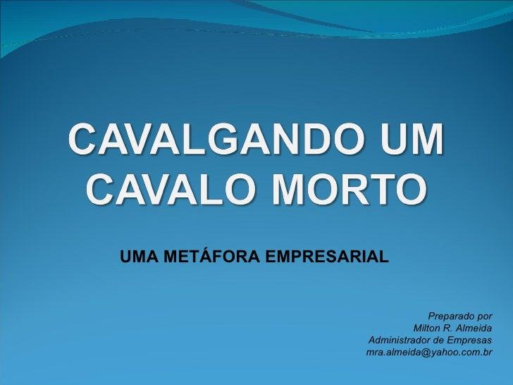 UMA METÁFORA EMPRESARIAL Preparado por Milton R. Almeida Administrador de Empresas [email_address]