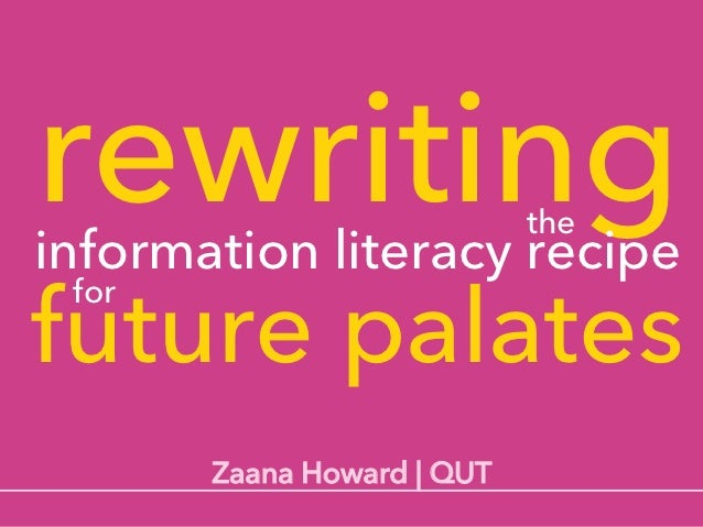 rewritinginformation literacy recipe                            thefuture palates for       Zaana Howard | QUT
