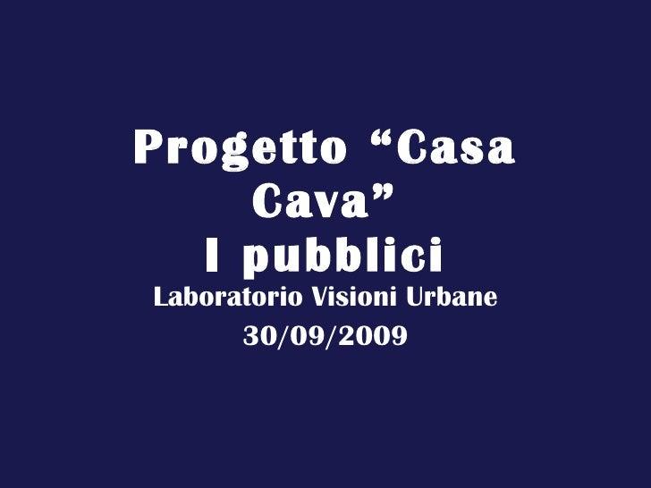 """Progetto """"Casa Cava"""" I pubblici Laboratorio Visioni Urbane 30/09/2009"""