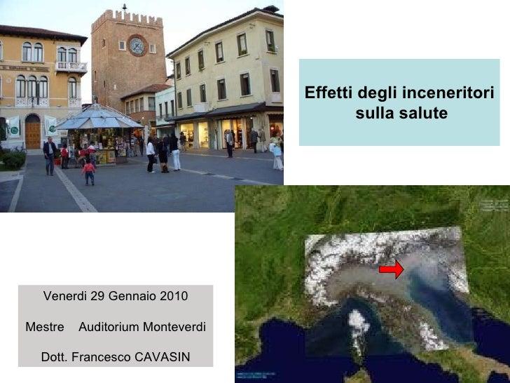 Effetti degli inceneritori sulla salute Venerdi 29 Gennaio 2010 Mestre  Auditorium Monteverdi Dott. Francesco CAVASIN