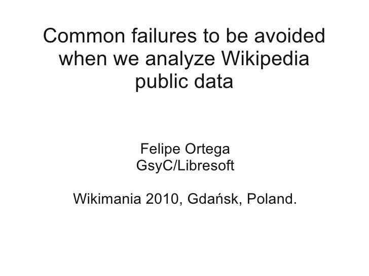 Common failures to be avoided  when we analyze Wikipedia         public data              Felipe Ortega            GsyC/Li...