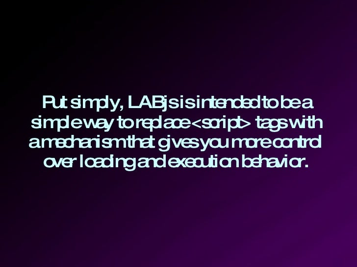 Put simply, LABjs is intended to be a simple way to replace <script> tags with a mechanism that gives you more control ove...