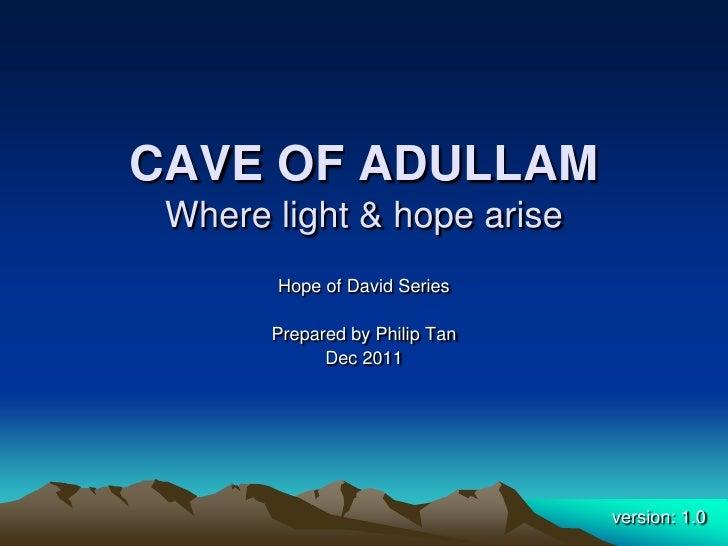 CAVE OF ADULLAM Where light & hope arise       Hope of David Series       Prepared by Philip Tan             Dec 2011     ...