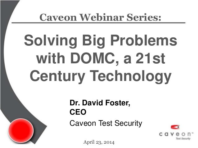 Caveon Webinar Series: Solving Big Problems with DOMC, a 21st Century Technology April 23, 2014 Dr. David Foster, CEO Cave...