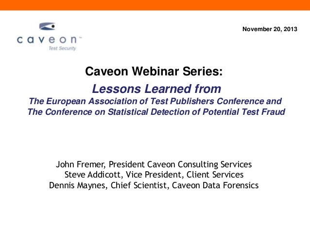 November 20, 2013  Caveon Webinar Series: Lessons Learned from The European Association of Test Publishers Conference and ...
