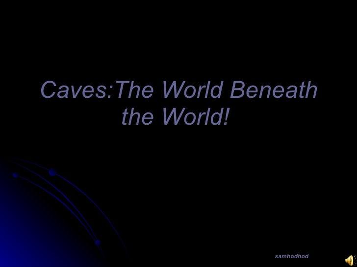 Caves:The World Beneath        the World!                        samhodhod