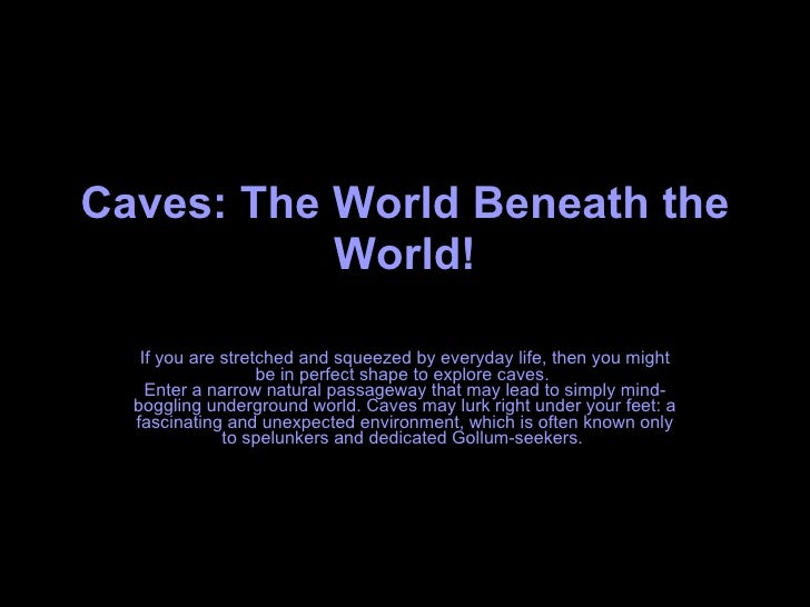 Caves: The World Beneath the World! If you are stretched and squeezed by everyday life, then you might be in perfect shape...