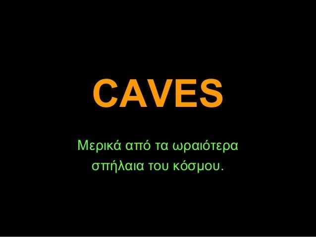CAVESCAVESΜερικά από τα ωραιότερασπήλαια του κόσμου.