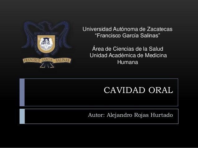 """CAVIDAD ORAL Autor: Alejandro Rojas Hurtado Universidad Autónoma de Zacatecas """"Francisco García Salinas"""" Área de Ciencias ..."""