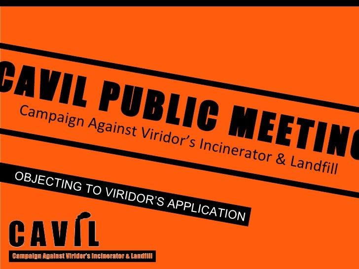 CAVIL PUBLIC MEETING Campaign Against Viridor's Incinerator & Landfill OBJECTING TO VIRIDOR'S APPLICATION