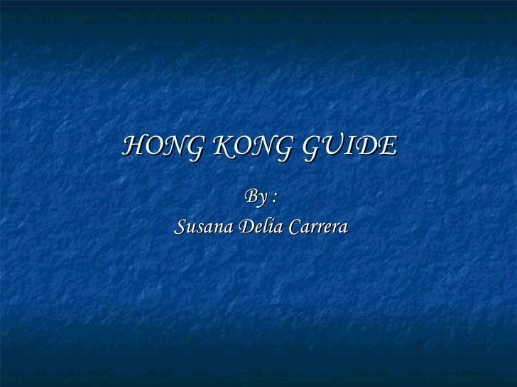 HONG KONG GUIDE By : Susana Delia Carrera
