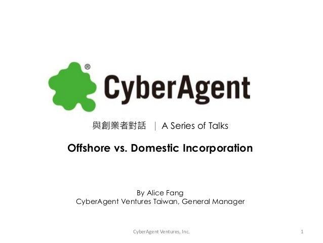 與創業者對話 ∣ A Series of TalksOffshore vs. Domestic IncorporationBy Alice FangCyberAgent Ventures Taiwan, General ManagerCyber...