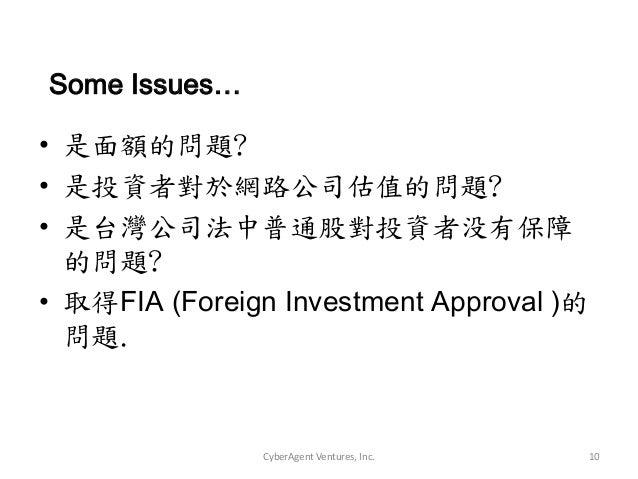 CyberAgent Ventures, Inc. 10• 是面額的問題?• 是投資者對於網路公司估值的問題?• 是台灣公司法中普通股對投資者没有保障的問題?• 取得FIA (Foreign Investment Approval )的問題.S...