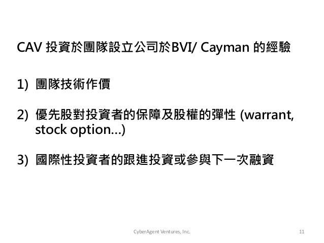 CyberAgent Ventures, Inc. 111) 團隊技術作價2) 優先股對投資者的保障及股權的彈性 (warrant,stock option…)3) 國際性投資者的跟進投資或參與下一次融資CAV 投資於團隊設立公司於BVI/ C...