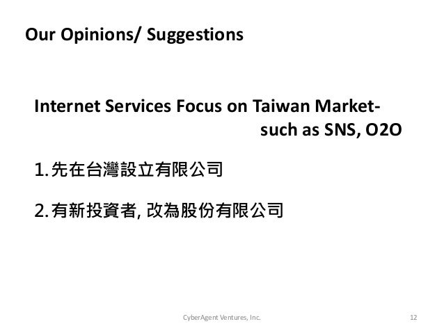 CyberAgent Ventures, Inc. 12Our Opinions/ Suggestions1.先在台灣設立有限公司2.有新投資者, 改為股份有限公司Internet Services Focus on Taiwan Market...