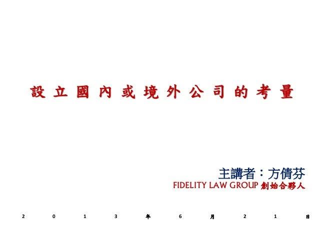 主講者:方倩芬FIDELITY LAW GROUP 創始合夥人設 立 國 內 或 境 外 公 司 的 考 量2 0 1 3 年 6 月 2 1 日
