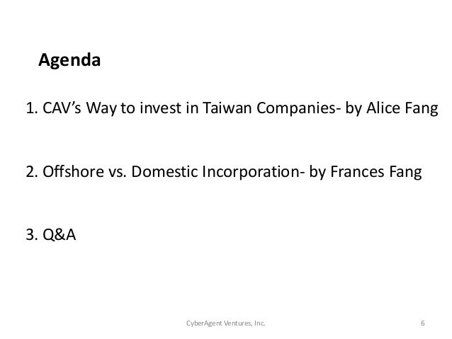 CyberAgent Ventures, Inc. 6Agenda1. CAV's Way to invest in Taiwan Companies- by Alice Fang2. Offshore vs. Domestic Incorpo...