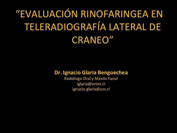"""<ul><li>"""" EVALUACIÓN RINOFARINGEA EN TELERADIOGRAFÍA LATERAL DE CRANEO"""" </li></ul>Dr. Ignacio Glaría Bengoechea Radiólogo ..."""