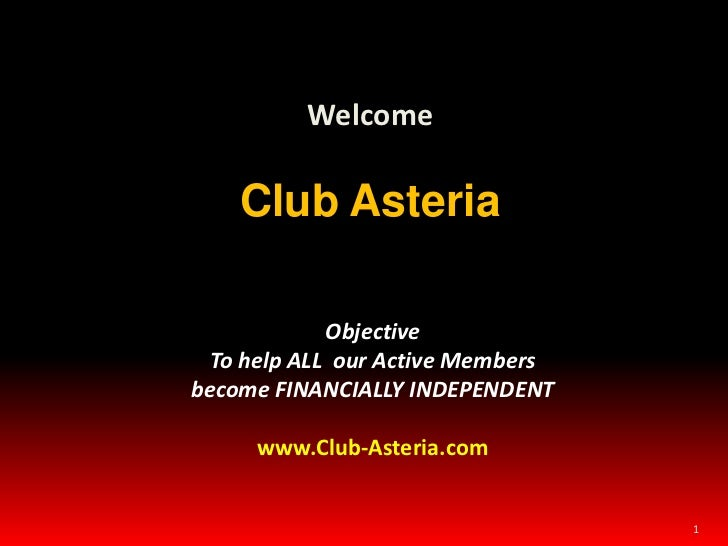 1<br />Welcome<br />Club Asteria<br />Objective To help ALL  our Active Members become FINANCIALLY INDEPENDENT<br />www.Cl...