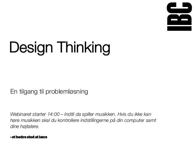 Design Thinking En tilgang til problemløsning   Webinaret starter 14:00 – Indtil da spiller musikken. Hvis du ikke kan hør...