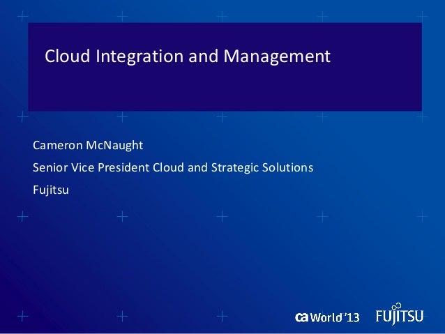 Cloud Integration and ManagementCameron McNaughtSenior Vice President Cloud and Strategic SolutionsFujitsu