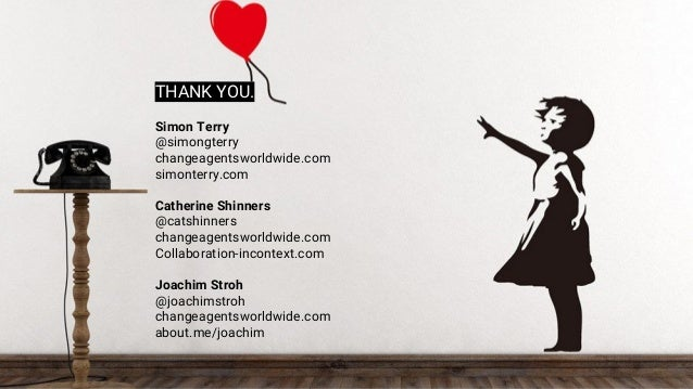 THANK YOU. Simon Terry @simongterry changeagentsworldwide.com simonterry.com Catherine Shinners @catshinners changeagentsw...