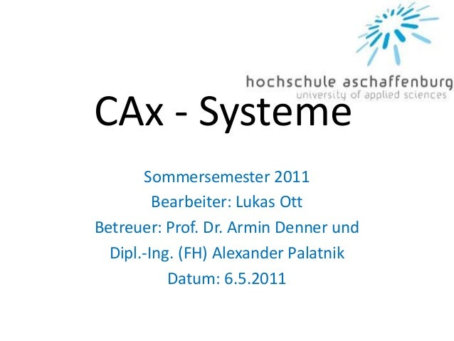 CAx - Systeme Sommersemester 2011 Bearbeiter: Lukas Ott Betreuer: Prof. Dr. Armin Denner und Dipl.-Ing. (FH) Alexander Pal...