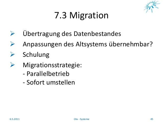 7.3 Migration  Übertragung des Datenbestandes  Anpassungen des Altsystems übernehmbar?  Schulung  Migrationsstrategie:...