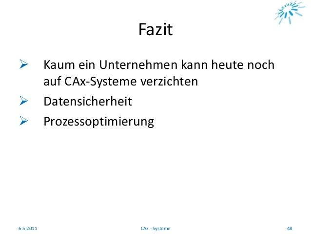 Fazit  Kaum ein Unternehmen kann heute noch auf CAx-Systeme verzichten  Datensicherheit  Prozessoptimierung 6.5.2011 48...