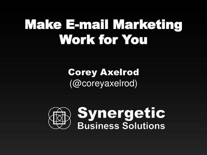Make E-mail Marketing    Work for You     Corey Axelrod     (@coreyaxelrod)
