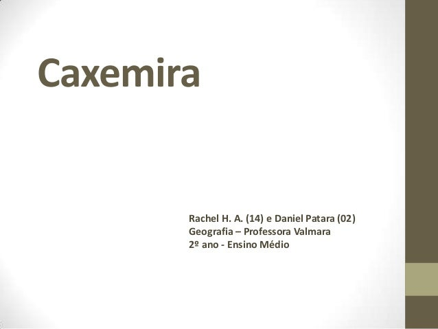 Caxemira       Rachel H. A. (14) e Daniel Patara (02)       Geografia – Professora Valmara       2º ano - Ensino Médio